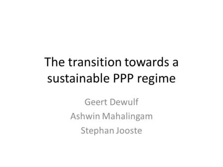 The transition towards a sustainable PPP regime Geert Dewulf Ashwin Mahalingam Stephan Jooste.