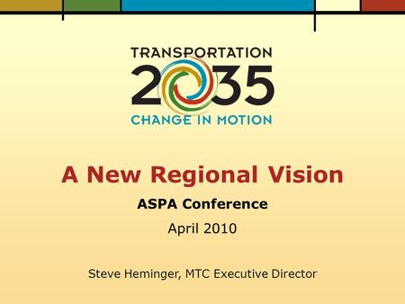 A New Regional Vision ASPA Conference April 2010 Steve Heminger, MTC Executive Director.