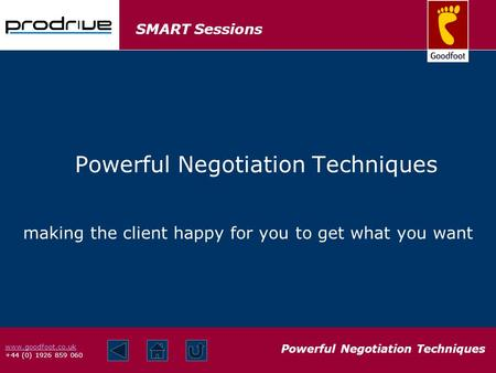 SMART Sessions Powerful Negotiation Techniques www.goodfoot.co.uk +44 (0) 1926 859 060 making the client happy for you to get what you want Powerful Negotiation.
