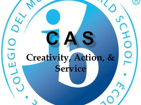 Creativity, Action, & Service. What is CAS?  Creativity, Action, and Service is the heart of the diploma program.  150 total hours must be completed.
