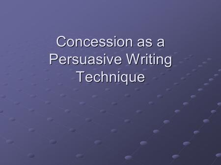Concession as a Persuasive Writing Technique. What is a concession? Concession is when you acknowledge or recognize the opposing viewpoint, conceding.