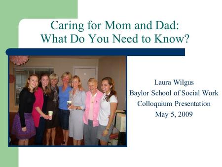 Caring for Mom and Dad: What Do You Need to Know? Laura Wilgus Baylor School of Social Work Colloquium Presentation May 5, 2009.
