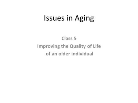 Issues in Aging Class 5 Improving the Quality of Life of an older individual.
