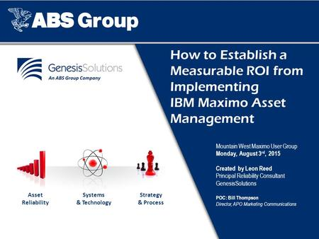 How to Establish a Measurable ROI from Implementing IBM Maximo Asset Management Mountain West Maximo User Group Monday, August 3 rd, 2015 Created by Leon.