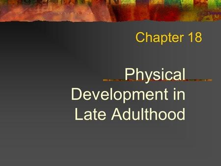Chapter 18 Physical Development in Late Adulthood.