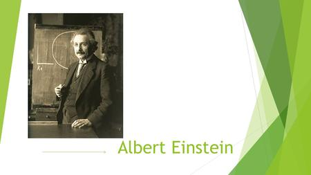 Albert Einstein. Born Albert Einstein was born on March 14 th, 1879, in Ulm Germany. Albert was silent, he didn't talk till he was three or four.