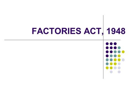 FACTORIES ACT, 1948. HISTORY First cotton factory was set up in Bombay in 1854, followed by many factories for iron and steel, jute, paper, leather etc.