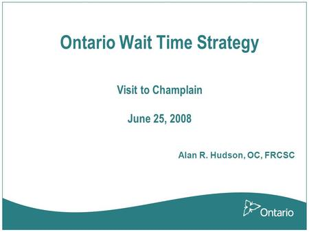 Ontario Wait Time Strategy Visit to Champlain June 25, 2008 Alan R. Hudson, OC, FRCSC.