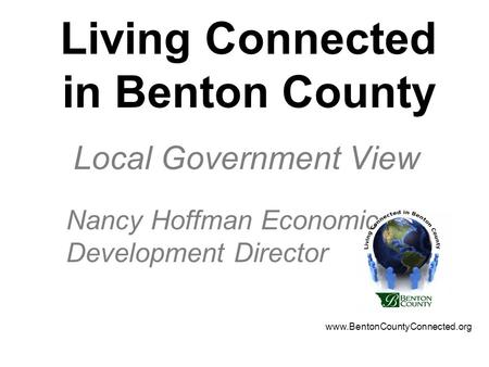 Living Connected in Benton County Local Government View Nancy Hoffman Economic Development Director www.BentonCountyConnected.org.