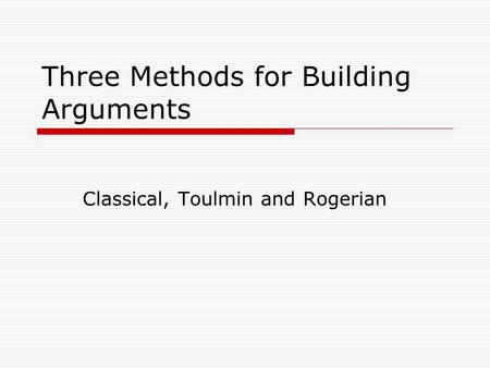 Three Methods for Building Arguments Classical, Toulmin and Rogerian.