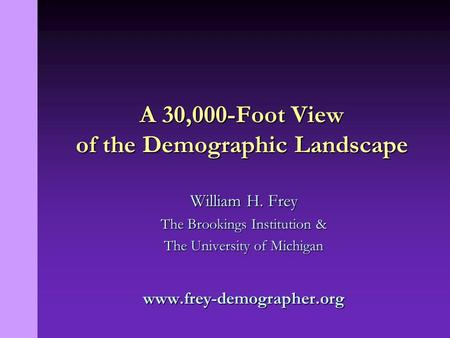 William H. Frey The Brookings Institution & The University of Michigan www.frey-demographer.org A 30,000-Foot View of the Demographic Landscape.
