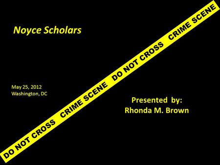 DO NOT CROSS CRIME SCENE Noyce Scholars Presented by: Rhonda M. Brown May 25, 2012 Washington, DC.