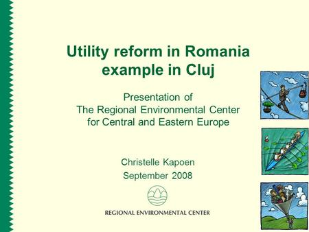 Utility reform in Romania example in Cluj Presentation of The Regional Environmental Center for Central and Eastern Europe Christelle Kapoen September.