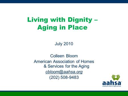 Living with Dignity – Aging in Place July 2010 Colleen Bloom American Association of Homes & Services for the Aging (202) 508-9483.