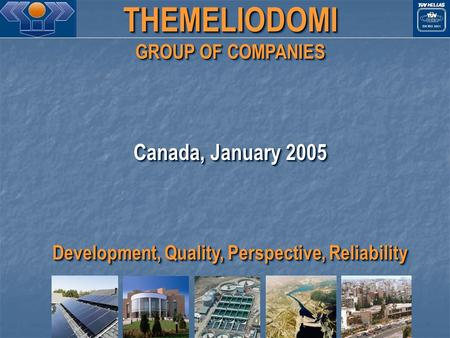 THEMELIODOMI GROUP OF COMPANIES Canada, January 2005 Development, Quality, Perspective, Reliability THEMELIODOMI GROUP OF COMPANIES Canada, January 2005.