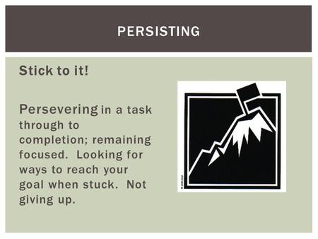 Stick to it! Persevering in a task through to completion; remaining focused. Looking for ways to reach your goal when stuck. Not giving up. PERSISTING.