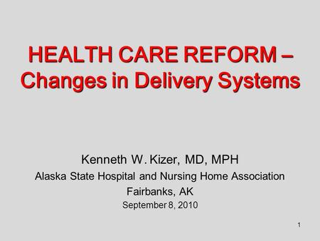 1 HEALTH CARE REFORM – Changes in Delivery Systems Kenneth W. Kizer, MD, MPH Alaska State Hospital and Nursing Home Association Fairbanks, AK September.