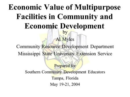 Economic Value of Multipurpose Facilities in Community and Economic Development by Al Myles Community Resource Development Department Mississippi State.