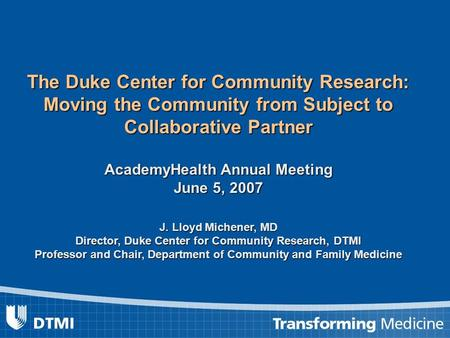 The Duke Center for Community Research: Moving the Community from Subject to Collaborative Partner AcademyHealth Annual Meeting June 5, 2007 J. Lloyd Michener,