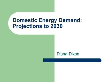 Domestic Energy Demand: Projections to 2030 Diana Dixon.