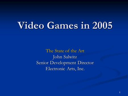 1 Video Games in 2005 The State of the Art John Salwitz Senior Development Director Electronic Arts, Inc.