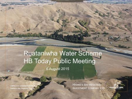 Ruataniwha Water Scheme HB Today Public Meeting 6 August 2015 HBRIC is a subsidiary (CCO) of Hawke's Bay Regional Council H AWKE'S B AY R EGIONAL I NVESTMENT.