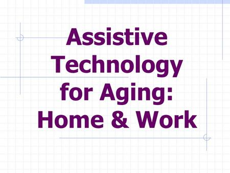 Assistive Technology for Aging: Home & Work. What we are going to talk about today: Wide range of AT options: To help aging volunteers work. To help aging.