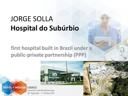 JORGE SOLLA Hospital do Subúrbio first hospital built in Brazil under a public-private partnership (PPP)