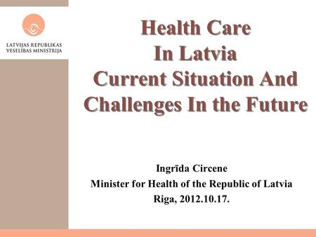 Health Care In Latvia Current Situation And Challenges In the Future Ingrīda Circene Minister for Health of the Republic of Latvia Riga, 2012.10.17.