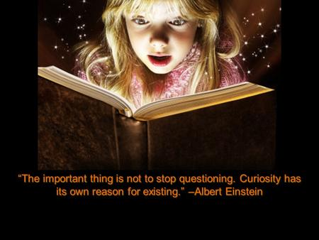 """The important thing is not to stop questioning. Curiosity has its own reason for existing."" –Albert Einstein."