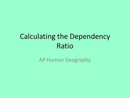 Calculating the Dependency Ratio AP Human Geography.