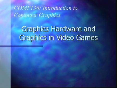 Graphics Hardware and Graphics in Video Games COMP136: Introduction to Computer Graphics.