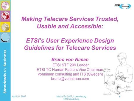 April 18, 2007Med-e-Tel 2007, Luxembourg ETSI Workshop 1 Making Telecare Services Trusted, Usable and Accessible: ETSI's User Experience Design Guidelines.