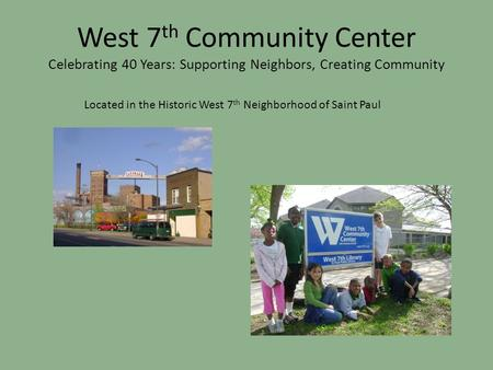 West 7 th Community Center Celebrating 40 Years: Supporting Neighbors, Creating Community Located in the Historic West 7 th Neighborhood of Saint Paul.
