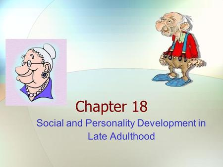 Chapter 18 Social and Personality Development in Late Adulthood.