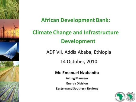 African Development Bank: Climate Change and Infrastructure Development ADF VII, Addis Ababa, Ethiopia 14 October, 2010 Mr. Emanuel Nzabanita Acting Manager.