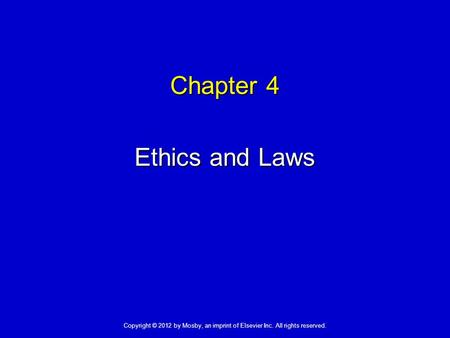 Chapter 4 Ethics and Laws Copyright © 2012 by Mosby, an imprint of Elsevier Inc. All rights reserved.