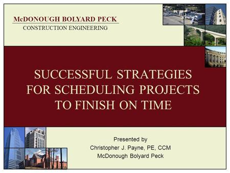McDONOUGH BOLYARD PECK CONSTRUCTION ENGINEERING SUCCESSFUL STRATEGIES FOR SCHEDULING PROJECTS TO FINISH ON TIME Presented by Christopher J. Payne, PE,