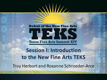 Session I: Introduction to the New Fine Arts TEKS Troy Herbort and Roxanne Schroeder-Arce.