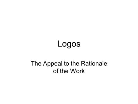 Logos The Appeal to the Rationale of the Work. A Word of Advice Students would do well (very well) to treat substantially pathos and ethos when they analyze.