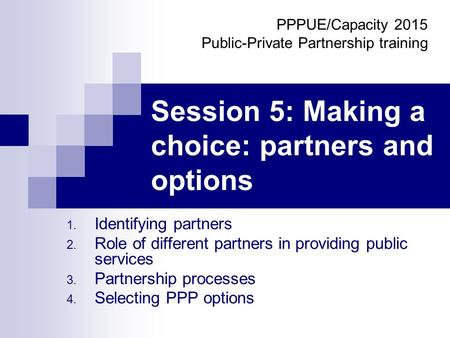 Session 5: Making a choice: partners and options 1. Identifying partners 2. Role of different partners in providing public services 3. Partnership processes.