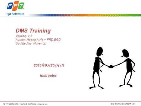 © FPT SOFTWARE – TRAINING MATERIAL – Internal use 04e-BM/NS/HDCV/FSOFT v2/4 DMS Training Version: 2.8 Author: Hoang A Na – FRD.BGD Updated by: HuyenLL.