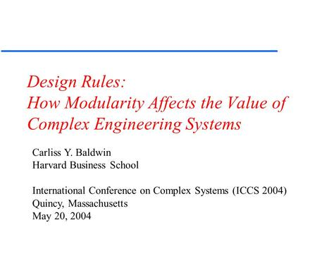 Design Rules: How Modularity Affects the Value of Complex Engineering Systems Carliss Y. Baldwin Harvard Business School International Conference on Complex.