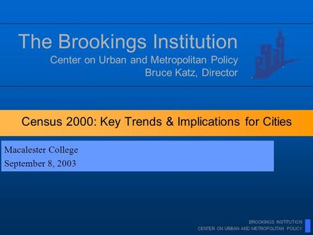 BROOKINGS INSTITUTION CENTER ON URBAN AND METROPOLITAN POLICY Census 2000: Key Trends & Implications for Cities Center on Urban and Metropolitan Policy.