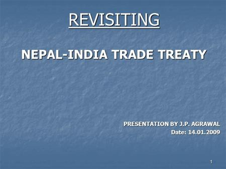 1 REVISITING NEPAL-INDIA TRADE TREATY PRESENTATION BY J.P. AGRAWAL Date: 14.01.2009.