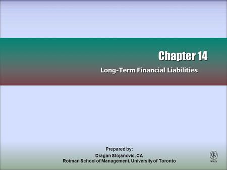 Prepared by: Dragan Stojanovic, CA Rotman School of Management, University of Toronto Chapter 14 Long-Term Financial Liabilities Chapter 14 Long-Term Financial.