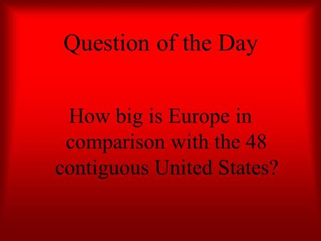 Question of the Day How big is Europe in comparison with the 48 contiguous United States?