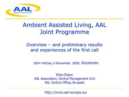 Ambient Assisted Living, AAL Joint Programme Overview – and preliminary results and experiences of the first call Silas Olsson AAL Association, Central.