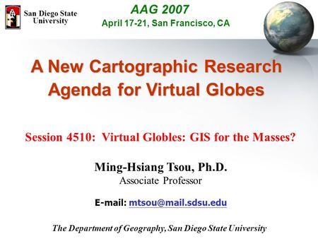 A New Cartographic Research Agenda for Virtual Globes Session 4510: Virtual Globles: GIS for the Masses? Ming-Hsiang Tsou, Ph.D. Associate Professor E-mail: