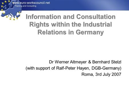 Information and Consultation Rights within the Industrial Relations in Germany Dr Werner Altmeyer & Bernhard Stelzl (with support of Ralf-Peter Hayen,